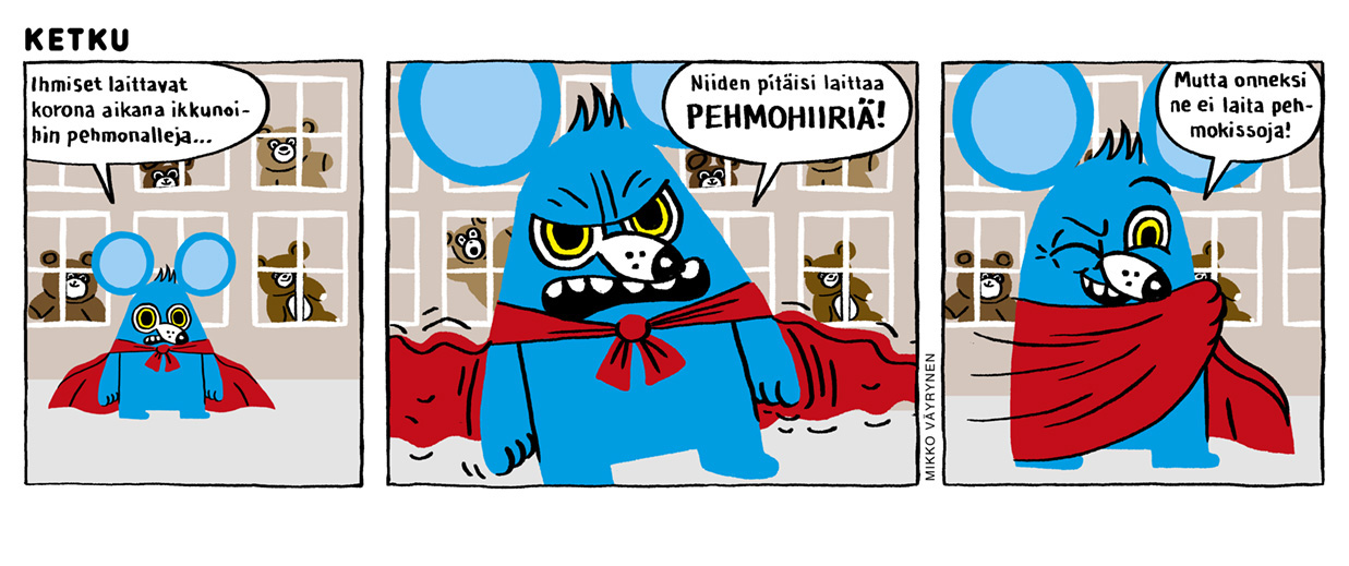 """Kolmiruutuinen Mikko Väyrysen sarjakuva. Ketku-hiiren takana on kerrostalo, jonka ikkunoissa on nalleja. """"Ihmiset laittavat korona-aikana ikkunoihin pehmonalleja..."""" Ketku-hiiri manaa. """"Niiden pitäisi laittaa PEHMOHIIRIÄ!"""" hän raivoaa. """"Mutta onneksi ne ei laita pehmokissoja!"""" Ketku toteaa silmää iskien."""