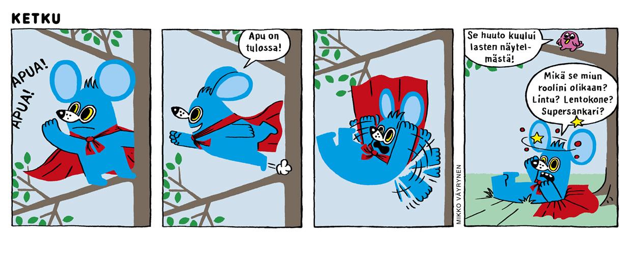 """Neliruutuinen Mikko Väyrysen sarjakuva. Sininen Ketku-hiiri kuulee avunhuutoja puun oksalla ja lähtee lentoon. Ketku-hiiri putoaa maahan ja on pökertynyt. Lintu oksalla kertoo avunhuutojen kuuluneen lastennäytelmästä. Ketku-hiiri höpisee:""""Mikä se miun roolini olikaan? Lintu? Lentokone? Supersankari?"""""""