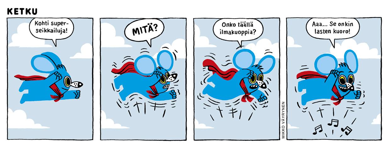 """Neliruutuinen Mikko Väyrysen sarjakuva. Sininen Ketku-hiiri lentää punaisessa viitassaan kohti seikkailuja. Yllättäen Ketku tuntee värähtelyä ilmassa. """"Onko täällä ilmakuoppia?"""" hän ihmettelee, mutta kuuleekin pian musiikkia ja toteaa:""""Aaa… Se onkin lasten kuoro!"""""""