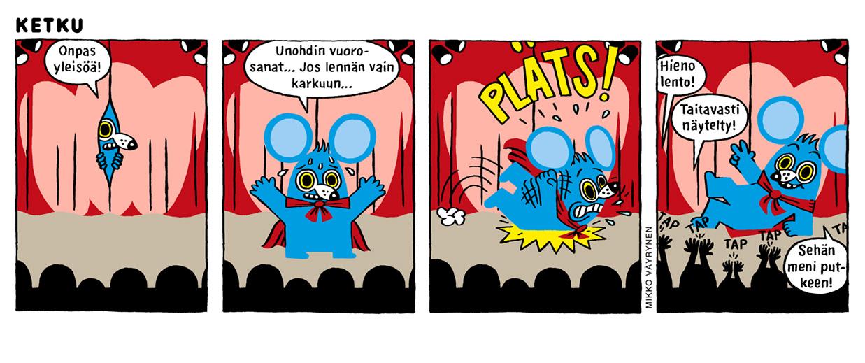 """Neliruutuinen Mikko Väyrysen sarjakuva. Sininen Ketku-hiiri kurkkaa esiripun takaa jännittyneenä: """"Onpas yleisöä!"""" Lavalla hän hikoilee ja miettii: """"Unohdin vuorosanat… jos lennän vain karkuun..."""" Hän yrittää lentää ja kaatuu näyttävästi kumoon. Yleisö hurraa ja taputtaa: """"Hieno lento! Taitavasti näytelty!"""" Tyytyväinen Ketku hiiri makaa lavalla ja toteaa: """"Sehän meni putkeen!"""""""