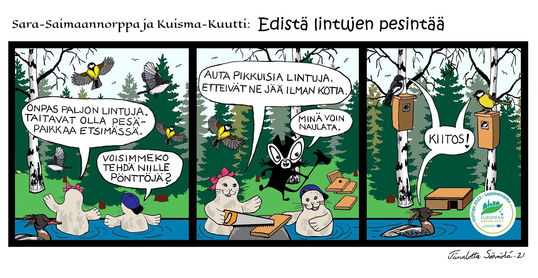 """Kolmen kuvaruudun sarjakuvastrippi, jonka aiheena on ekologisuus. Sarjakuva on toteutettu Lappeenranta Green Leaf vuoden 2021 kunniaksi yhteistyössä kuvataiteilija Tiinalotta Särmölän ja Etelä-Karjalan lastenkulttuurikeskus Metkun kanssa. Kevät on tullut. Sara-Saimaannorppa ja Kuisma-Kuutti ovat Saimaan kanavan laitamilla uimassa. Rannalla kasvaa tiheä kuusikko ja koivuja. Sara toteaa Kuismalle: """"Onpas paljon lintuja. Taitavat olla pesäpaikkaa etsimässä."""" Taivaalla lentelee talitiaisia ja kirjosieppoja. Taavi-Tukkakoskelokin uiskentelee moikkaamaan Saraa ja Kuismaa. Kuisma katselee lintuja ja ehdottaa: """"Voisimmeko tehdä niille pönttöjä?"""" Sara ja Kuisma käyvät tuumasta toimeen. Sara sahaa lautoja pönttöjä varten ja Kuisma auttaa Saraa tukien lautoja sahausvaiheessa. Avuksi saapuu myös Metku-Kissa sanoen: """"Minä voin naulata."""" Sara, Kuisma ja Metku-Kissa tekevät yhteensä kolme pönttöä. Kirjosieppo, talitiainen ja Taavi-Tukkakoskelo löytävät pöntöt ja valitsevat niistä itselleen mieluisen pesäkolokseen. Linnut iloitsevat yhteen ääneen pesistään kiittäen Saraa ja Kuismaa."""