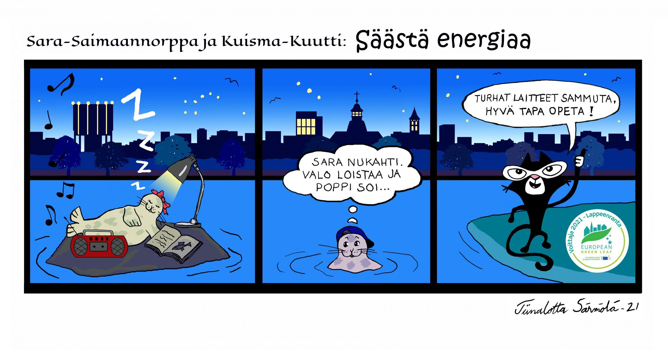 """Kolmen kuvaruudun Sarjakuvastrippi, jonka aiheena on ekologisuus. Sarjakuva on toteutettu Lappeenranta Green Leaf vuoden 2021 kunniaksi yhteistyössä kuvataiteilija Tiinalotta Särmölän ja Etelä-Karjalan lastenkulttuurikeskus Metkun kanssa. On yö. Taivas on tummansininen ja tähtiä täynnä. Lappeenrannan kaupungin siluetti vesitorneineen ja kellotapuleineen siintää horisontissa. Taivaalta voi erottaa Otavan ja Orionin tähtikuviot. Sara-Saimaannorppa on nukahtanut lepokivelleen kalakirjansa ja radionsa viereen. Kuisma-Kuutti katsoo ihmeissään Saraa ja toteaa: """"Sara nukahti. Valo loistaa ja poppi soi."""" Metku-Kissakin saapuu paikalle ja neuvoo kuinka energiaa säästetään. Hän sanoo: """"Turhat laitteet sammuta, hyvä tapa opeta."""""""